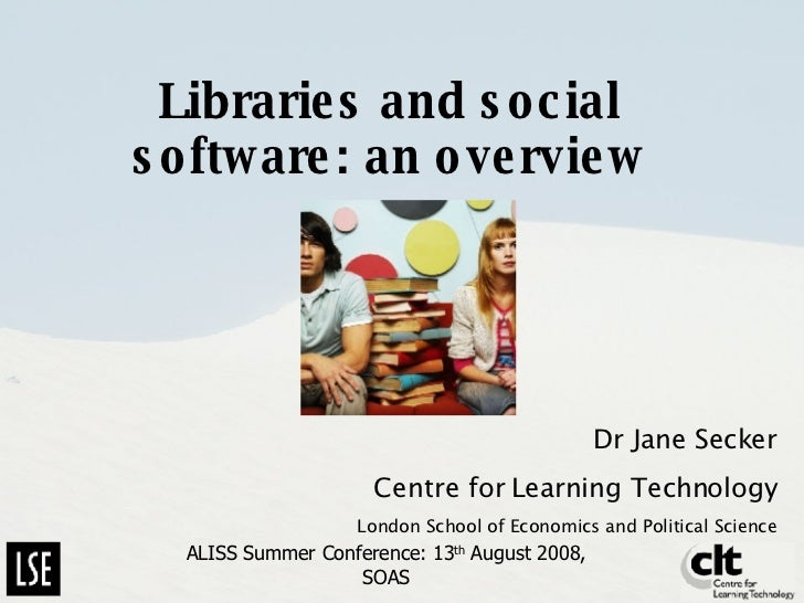 Libraries and social software: an overview Dr Jane Secker Centre for Learning Technology London School of Economics and Po...