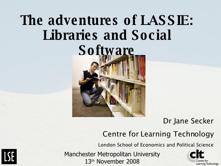 The adventures of LASSIE: Libraries and Social Software Dr Jane Secker Centre for Learning Technology London School of Eco...