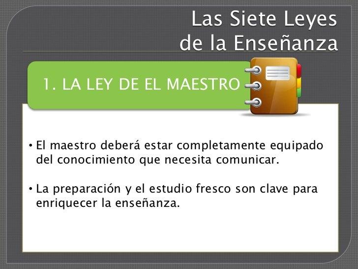 Las Siete Leyes                          de la Enseñanza  1. LA LEY DE EL MAESTRO• El maestro deberá estar completamente e...