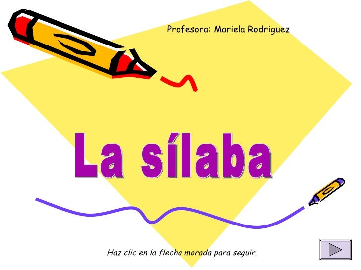 La sílaba Profesora: Mariela Rodriguez Haz clic en la flecha morada para seguir.
