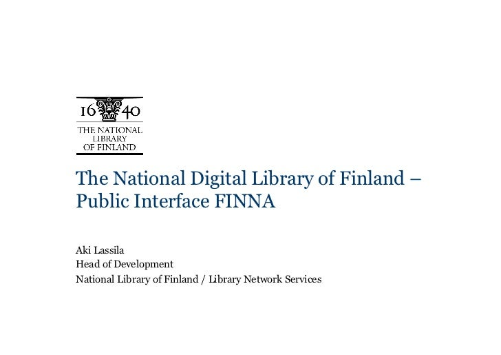 The National Digital Library of Finland –Public Interface FINNAAki LassilaHead of DevelopmentNational Library of Finland /...