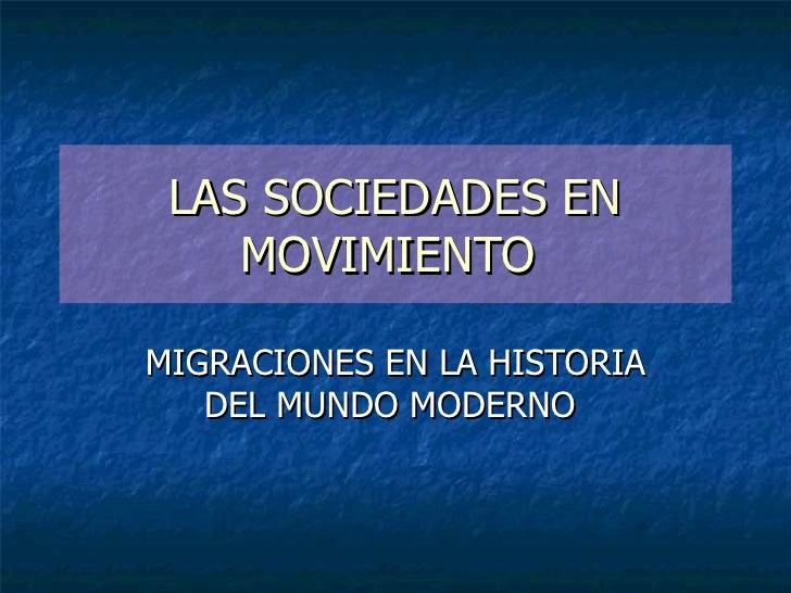 LAS SOCIEDADES EN     MOVIMIENTO  MIGRACIONES EN LA HISTORIA    DEL MUNDO MODERNO