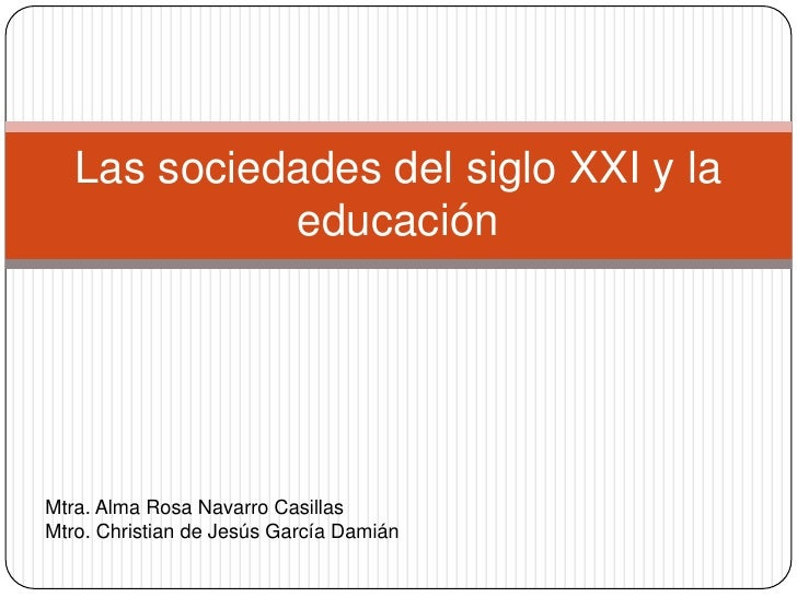 Las sociedades del siglo XXI y la             educaciónMtra. Alma Rosa Navarro CasillasMtro. Christian de Jesús García Dam...