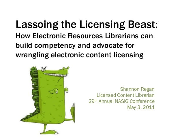 Lassoing the Licensing Beast: How Electronic Resources Librarians can build competency and advocate for wrangling electron...