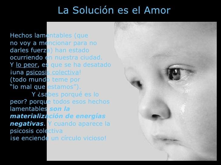 La Solución es el Amor  Hechos lamentables (que no voy a mencionar para no darles fuerza) han estado ocurriendo en nuestra...