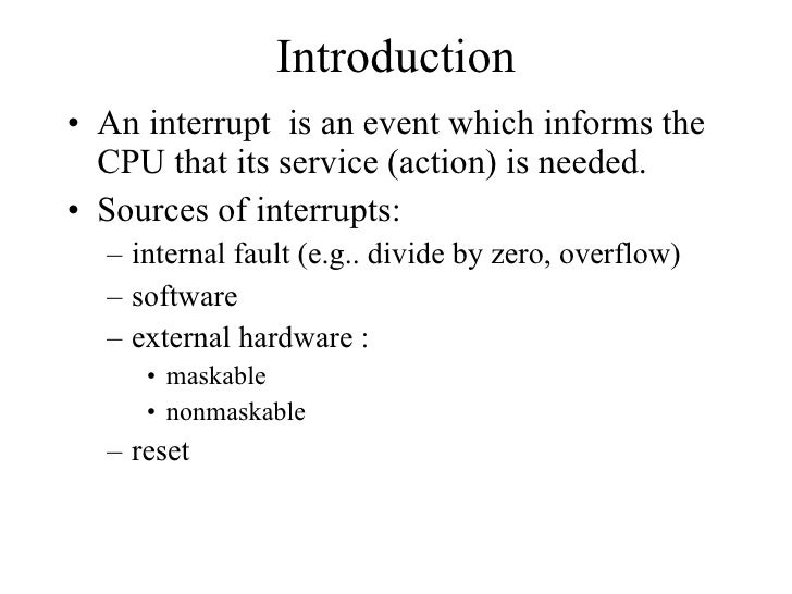 Introduction <ul><li>An interrupt  is an event which informs the CPU that its service (action) is needed. </li></ul><ul><l...