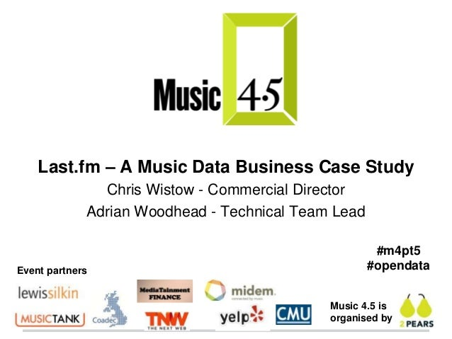 Last.fm – A Music Data Business Case Study               Chris Wistow - Commercial Director             Adrian Woodhead - ...
