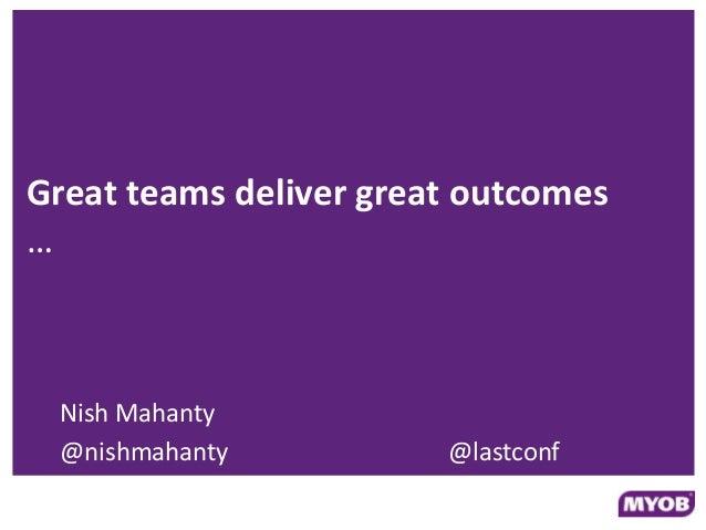 Great teams deliver great outcomes … Nish Mahanty @nishmahanty @lastconf