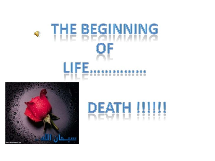 The beginning<br />Of <br />Life……………<br />Death !!!!!! <br />