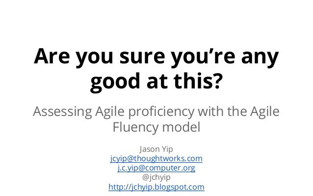 Are you sure you're any good at this? Assessing Agile proficiency with the Agile Fluency model Jason Yip jcyip@thoughtwork...
