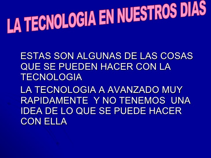 <ul><li>ESTAS SON ALGUNAS DE LAS COSAS QUE SE PUEDEN HACER CON LA TECNOLOGIA  </li></ul><ul><li>LA TECNOLOGIA A AVANZADO M...