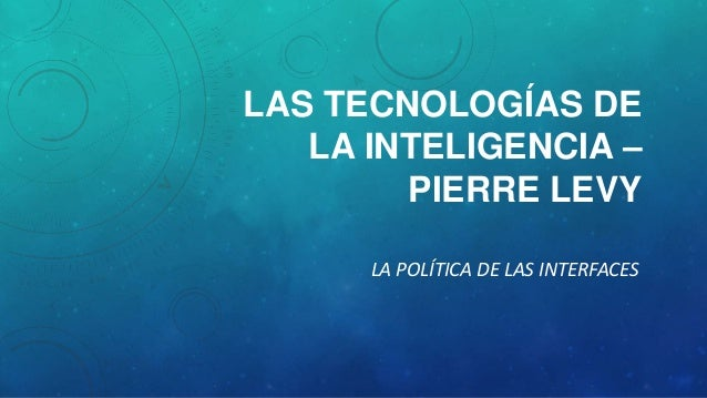 LAS TECNOLOGÍAS DE LA INTELIGENCIA – PIERRE LEVY LA POLÍTICA DE LAS INTERFACES