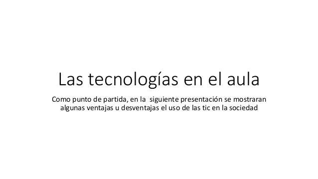 Las tecnologías en el aula Como punto de partida, en la siguiente presentación se mostraran algunas ventajas u desventajas...