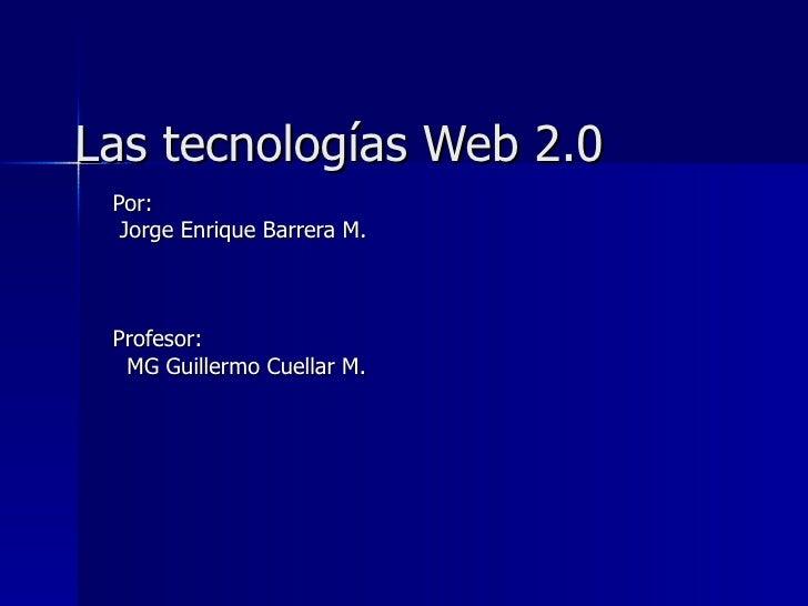 Las tecnologías Web 2.0 Por: Jorge Enrique Barrera M. Profesor:  MG Guillermo Cuellar M.