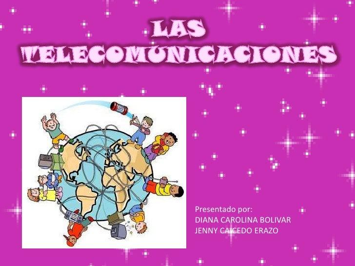 LAS TELECOMUNICACIONES<br />Presentado por: <br />DIANA CAROLINA BOLIVAR <br />JENNY CAICEDO ERAZO <br />
