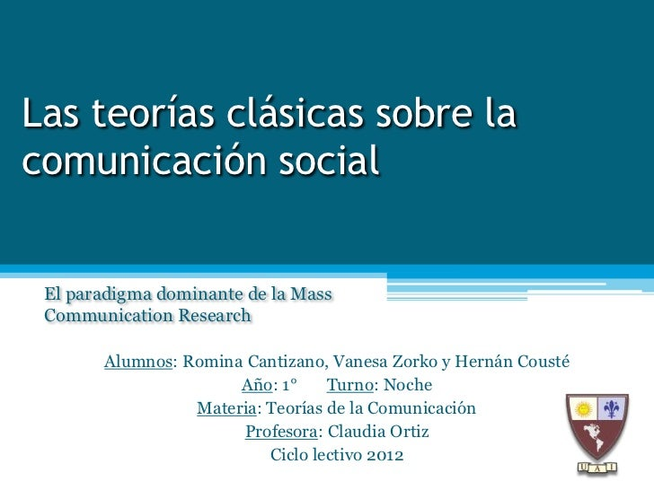 Las teorías clásicas sobre lacomunicación social El paradigma dominante de la Mass Communication Research       Alumnos: R...