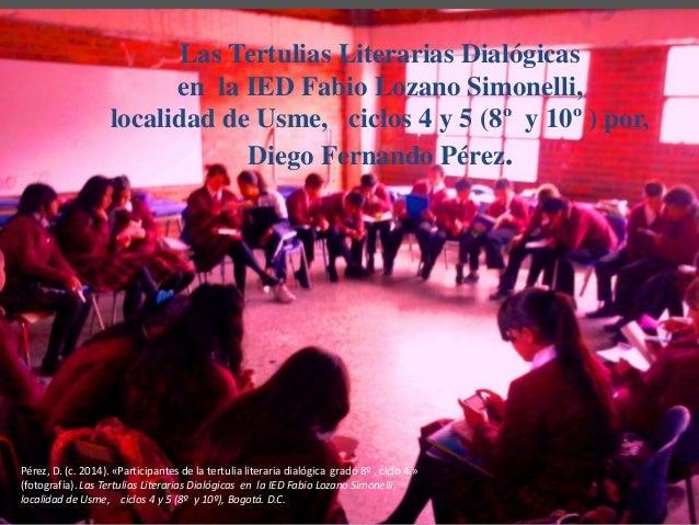 Las Tertulias Literarias Dialógicas  en la IED Fabio Lozano Simonelli,  localidad de Usme, ciclos 4 y 5 (8º y 10º ) por,  ...