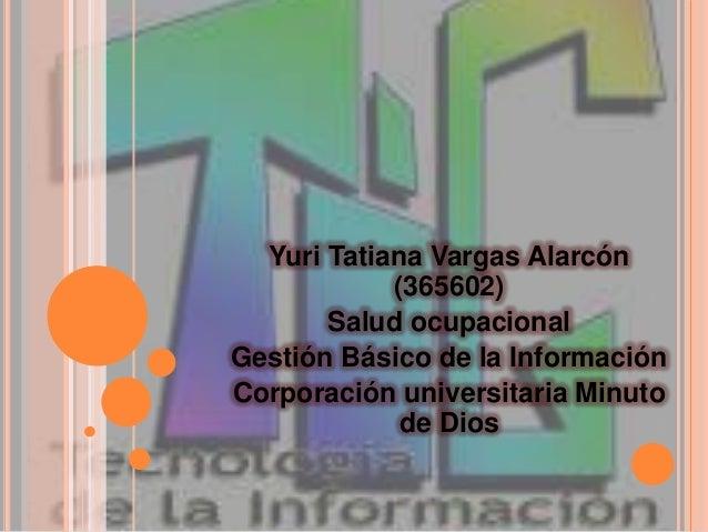 Yuri Tatiana Vargas Alarcón (365602) Salud ocupacional Gestión Básico de la Información Corporación universitaria Minuto d...