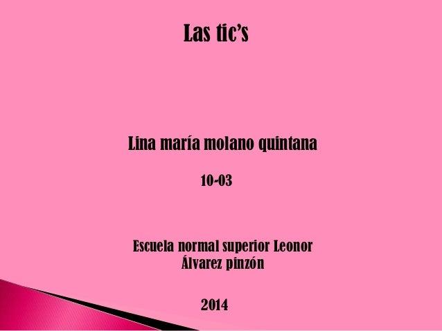 Las tic's  Lina maría molano quintana 10-03  Escuela normal superior Leonor Álvarez pinzón 2014