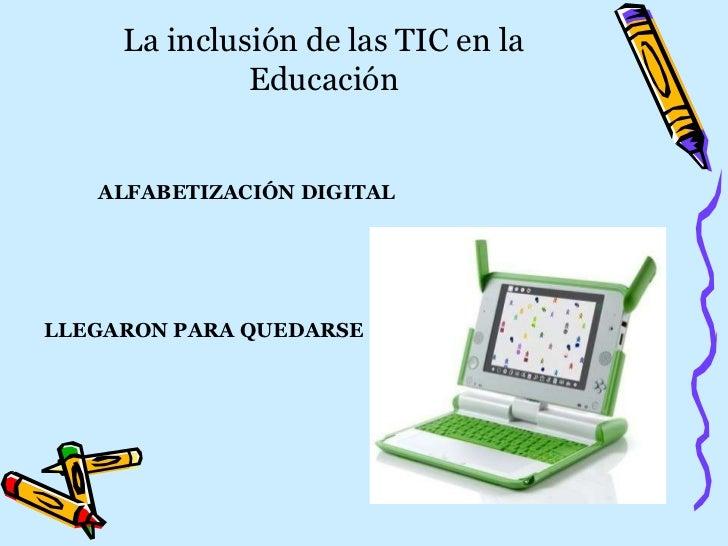 La inclusión de las TIC en la Educación ALFABETIZACIÓN   DIGITAL LLEGARON PARA QUEDARSE