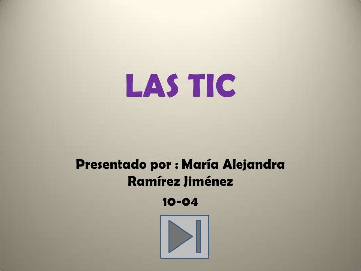 LAS TICPresentado por : María Alejandra        Ramírez Jiménez             10-04