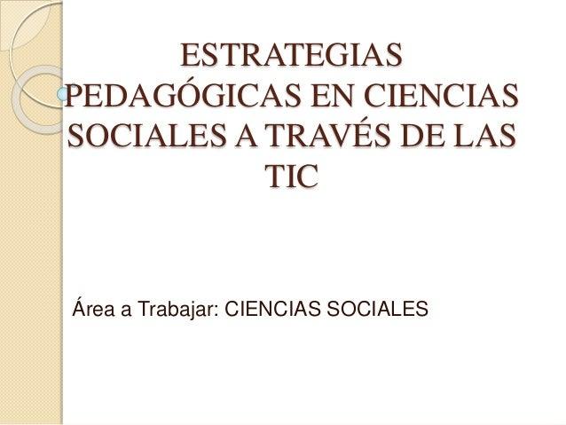 ESTRATEGIAS PEDAGÓGICAS EN CIENCIAS SOCIALES A TRAVÉS DE LAS TIC Área a Trabajar: CIENCIAS SOCIALES