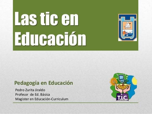 Las tic enEducaciónPedagogía en EducaciónPedro Zurita JiraldoProfesor de Ed. BásicaMagister en Educación-Curriculum