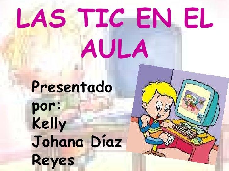 LAS TIC EN EL AULA<br />Presentado por:<br />Kelly  Johana Díaz  Reyes<br />