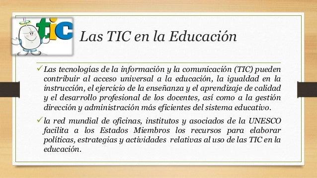 Las TIC en la Educación Las tecnologías de la información y la comunicación (TIC) pueden contribuir al acceso universal a...