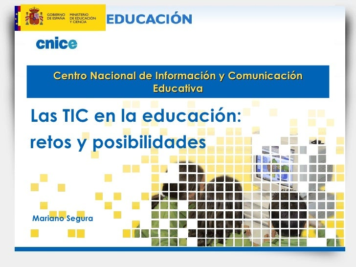 Centro Nacional de Información y Comunicación Educativa Las TIC en la educación: retos y posibilidades Mariano Segura