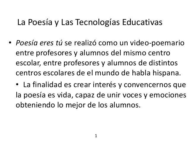 La Poesía y Las Tecnologías Educativas• Poesía eres tú se realizó como un video-poemario  entre profesores y alumnos del m...