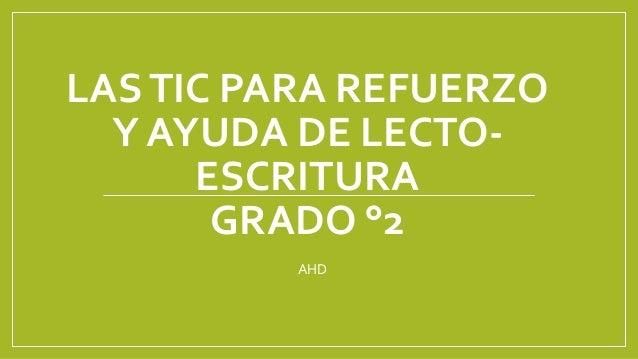 LAS TIC PARA REFUERZO  Y AYUDA DE LECTO-ESCRITURA  GRADO °2  AHD