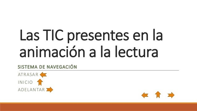 Las TIC presentes en la  animación a la lectura  SISTEMA DE NAVEGACIÓN  ATRASAR  INICIO  ADELANTAR