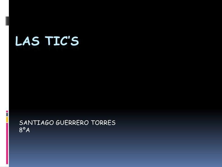 LAS TIC'S<br />SANTIAGO GUERRERO TORRES<br />8ºA<br />