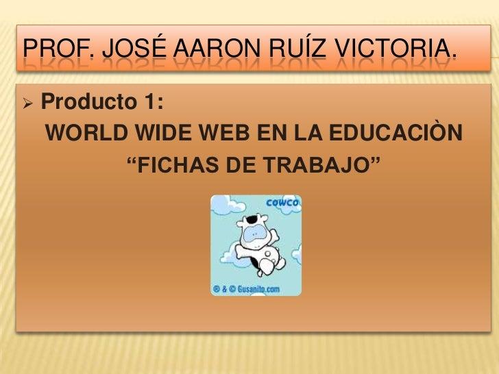 """Prof. José aaron Ruíz victoria.<br /><ul><li>Producto 1:</li></ul>WORLD WIDE WEB EN LA EDUCACIÒN<br />""""FICHAS DE TRABAJO""""<..."""