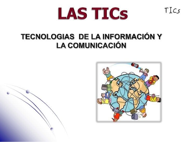 LAS TICs<br />TECNOLOGIAS  DE LA INFORMACIÓN Y LA COMUNICACIÓN<br />