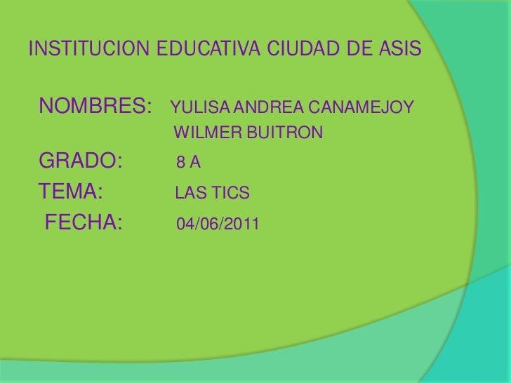INSTITUCION EDUCATIVA CIUDAD DE ASISNOMBRES: YULISA ANDREA CANAMEJOY             WILMER BUITRONGRADO:       8ATEMA:       ...
