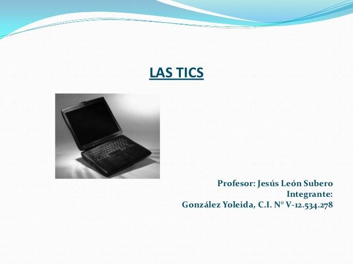 LAS TICS <br />Profesor: Jesús León Subero<br />Integrante:<br />González Yoleida, C.I. N° V-12.534.278<br />