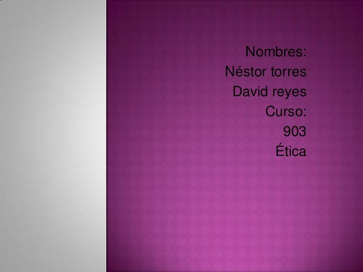 Nombres:Néstor torres David reyes      Curso:         903        Ética