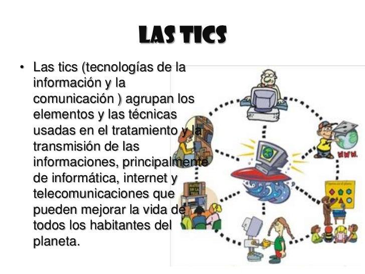 LAS TICS• Las tics (tecnologías de la  información y la  comunicación ) agrupan los  elementos y las técnicas  usadas en e...