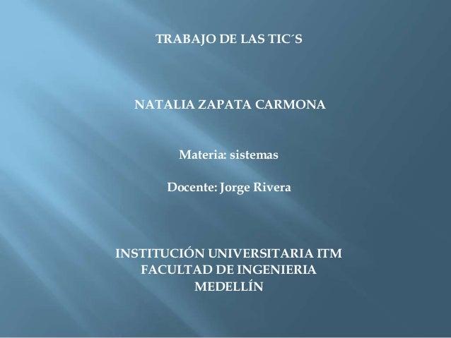 TRABAJO DE LAS TIC´SNATALIA ZAPATA CARMONAMateria: sistemasDocente: Jorge RiveraINSTITUCIÓN UNIVERSITARIA ITMFACULTAD DE I...