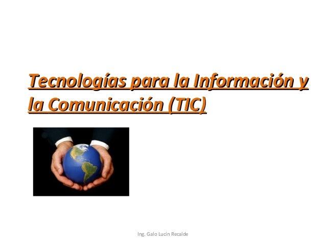 Tecnologías para la Información yTecnologías para la Información y lala Comunicación (TIC)Comunicación (TIC) Ing. Galo Luc...