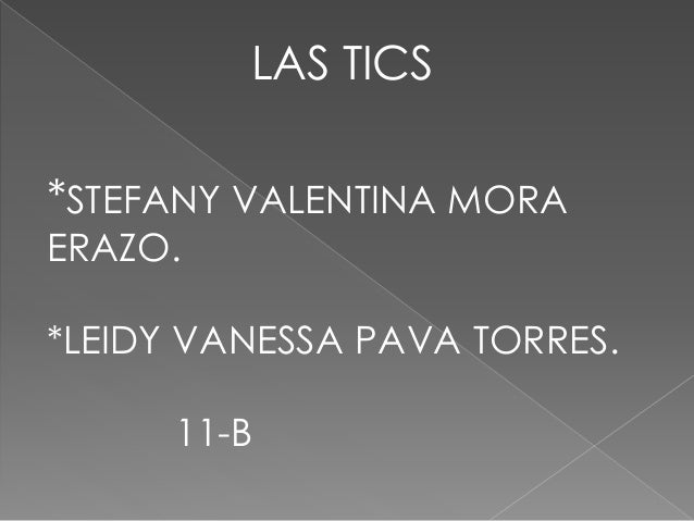 LAS TICS *STEFANY VALENTINA MORA ERAZO. *LEIDY VANESSA PAVA TORRES. 11-B