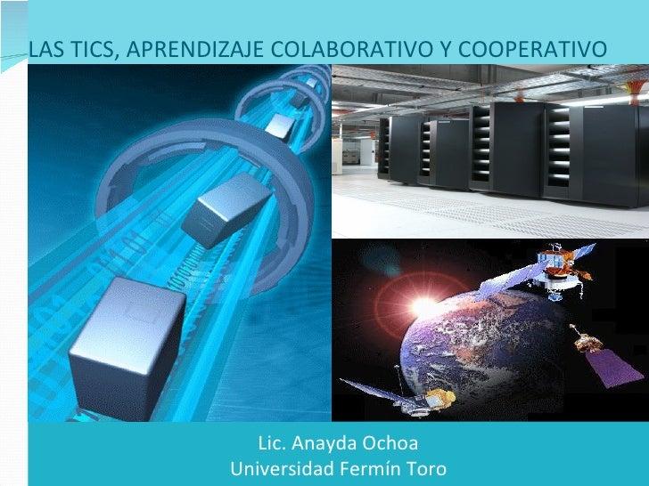 LAS TICS, APRENDIZAJE COLABORATIVO Y COOPERATIVO  Tecnologías de la Información y Comunicaciones  Lic. Anayda Ochoa Univer...