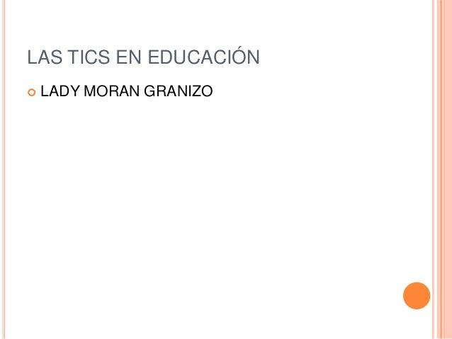 LAS TICS EN EDUCACIÓN   LADY MORAN GRANIZO
