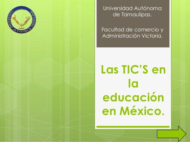 Universidad Autónoma    de Tamaulipas.Facultad de comercio yAdministración Victoria.Las TIC'S en     laeducaciónen México.