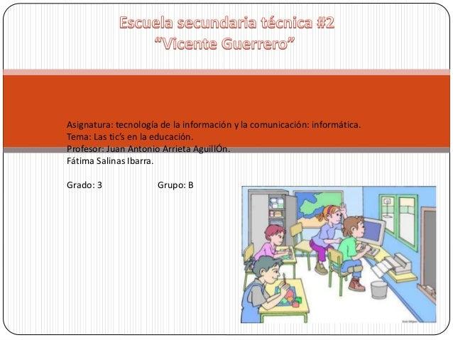 Asignatura: tecnología de la información y la comunicación: informática. Tema: Las tic's en la educación. Profesor: Juan A...