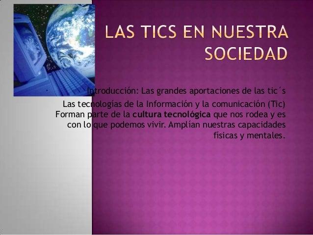 Introducción: Las grandes aportaciones de las tic´s Las tecnologías de la Información y la comunicación (Tic) Forman parte...