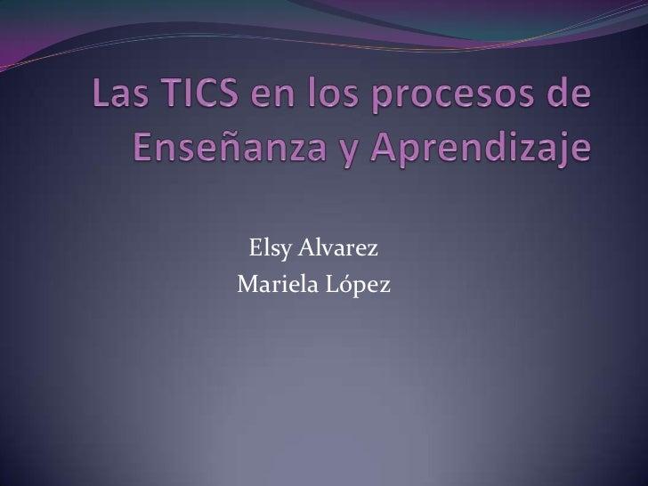 Las TICS en los procesos de Enseñanza y Aprendizaje <br />ElsyAlvarez<br />Mariela López<br />