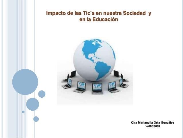 Impacto de las Tic´s en nuestra Sociedad y en la Educación Cira Marianella Orta González V-6863669